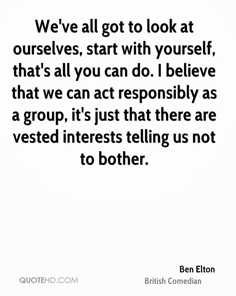 We've all got to look at ourselves, start with yourself, that's all you can do. I believe that we can act responsibly as a group, it's just that there are vested interests telling us not to bother.