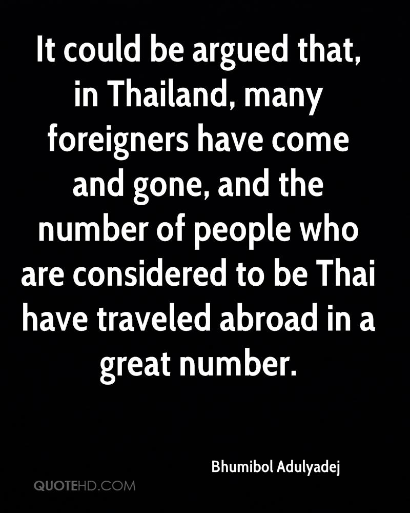 It could be argued that, in Thailand, many foreigners have come and gone, and the number of people who are considered to be Thai have traveled abroad in a great number.