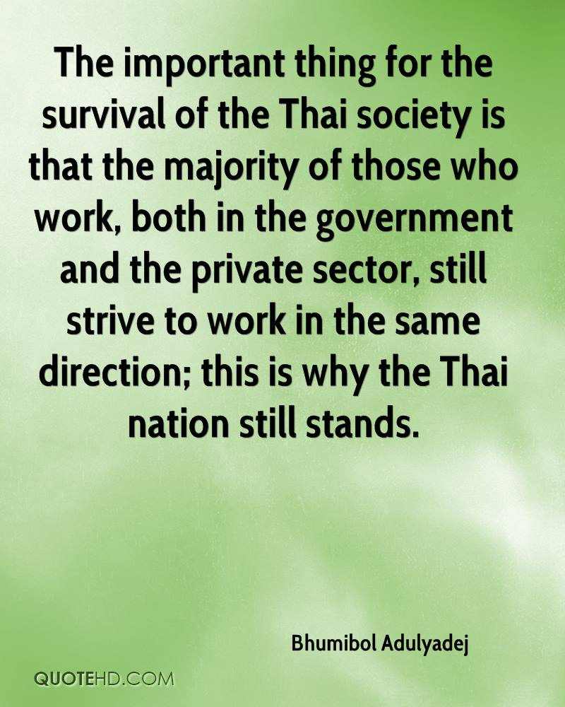 The important thing for the survival of the Thai society is that the majority of those who work, both in the government and the private sector, still strive to work in the same direction; this is why the Thai nation still stands.