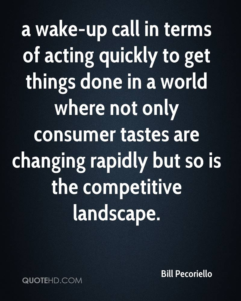 a wake-up call in terms of acting quickly to get things done in a world where not only consumer tastes are changing rapidly but so is the competitive landscape.