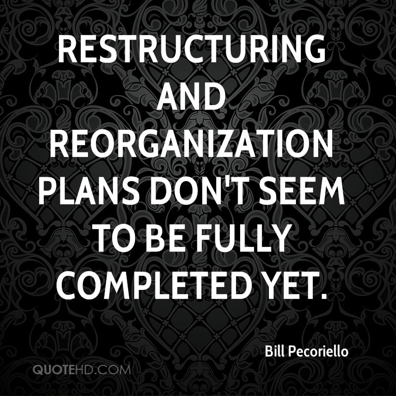 restructuring and reorganization plans don't seem to be fully completed yet.