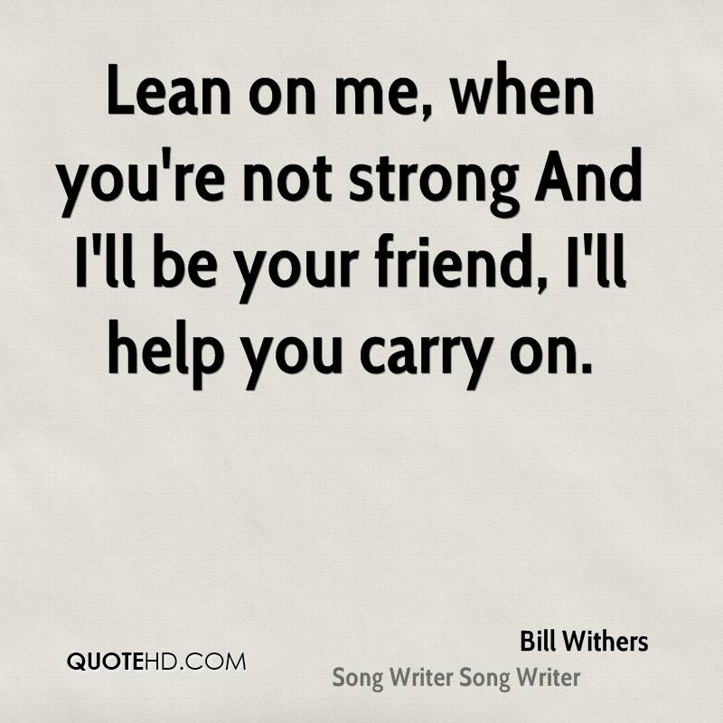 Lean on me, when you're not strong And I'll be your friend, I'll help you carry on.