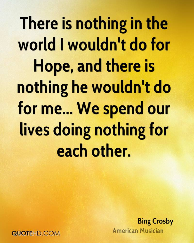 There is nothing in the world I wouldn't do for Hope, and there is nothing he wouldn't do for me... We spend our lives doing nothing for each other.