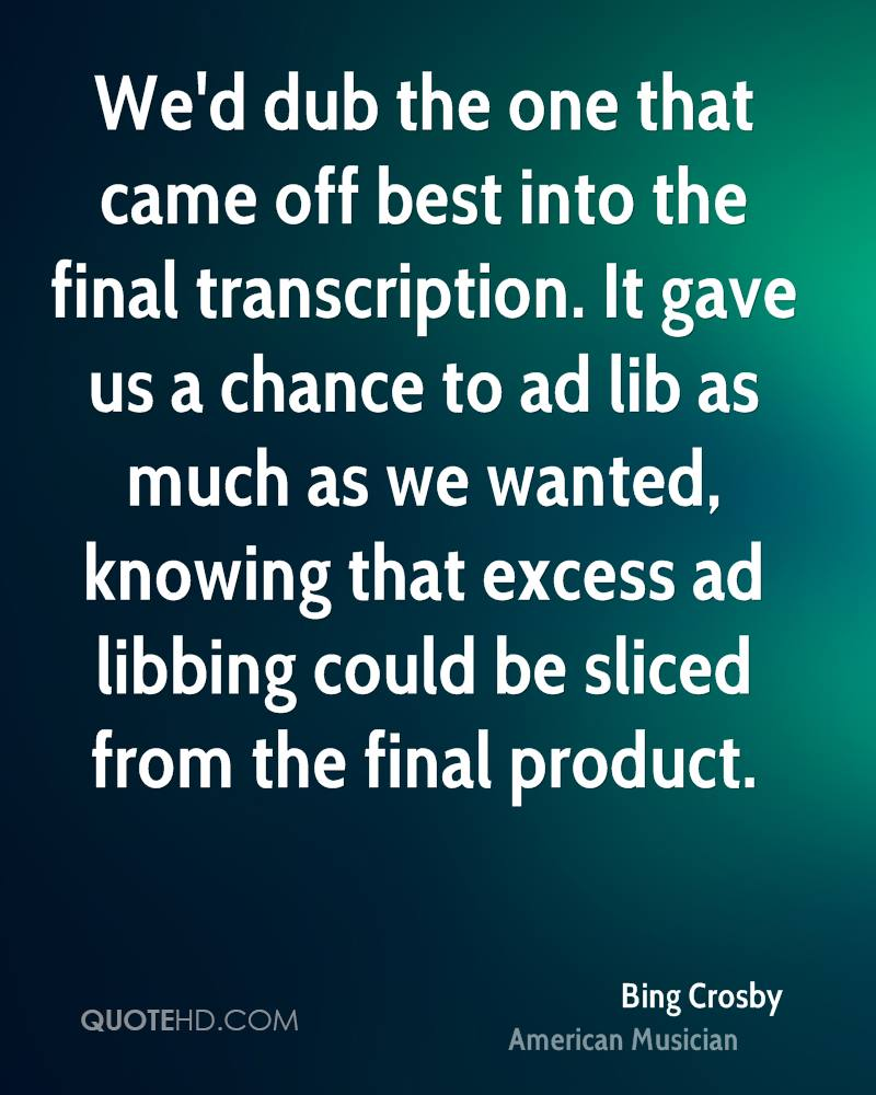 We'd dub the one that came off best into the final transcription. It gave us a chance to ad lib as much as we wanted, knowing that excess ad libbing could be sliced from the final product.