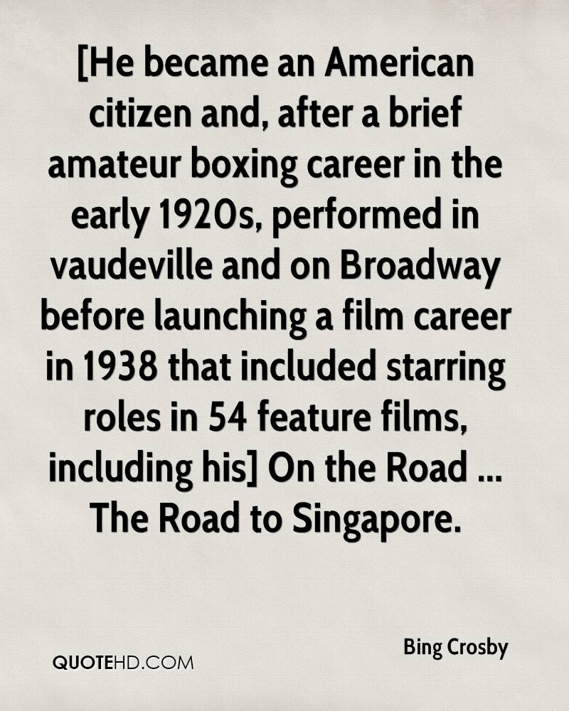 [He became an American citizen and, after a brief amateur boxing career in the early 1920s, performed in vaudeville and on Broadway before launching a film career in 1938 that included starring roles in 54 feature films, including his] On the Road ... The Road to Singapore.