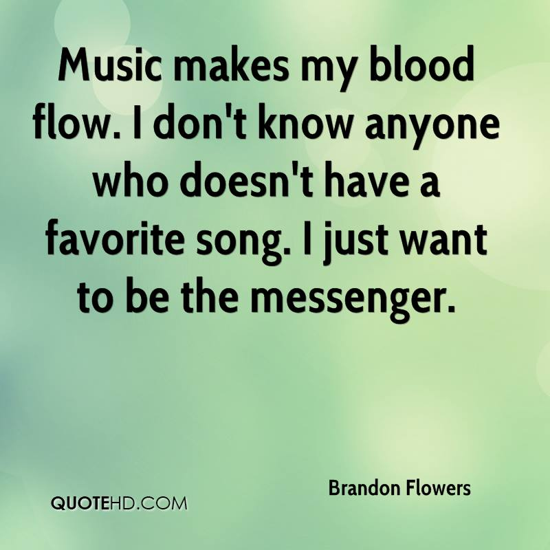 Music makes my blood flow. I don't know anyone who doesn't have a favorite song. I just want to be the messenger.