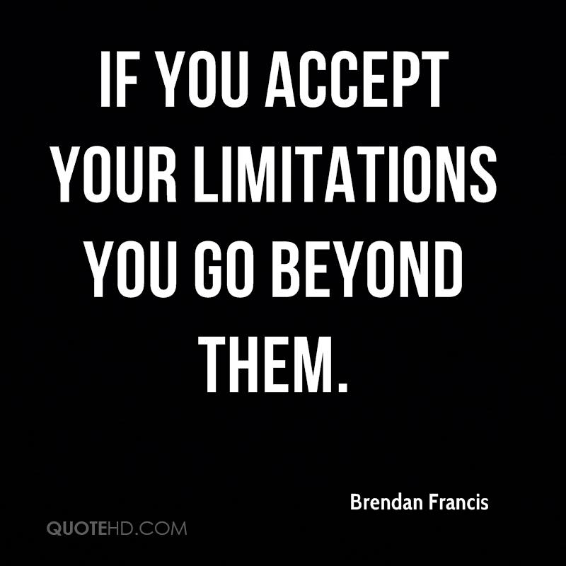 If you accept your limitations you go beyond them.