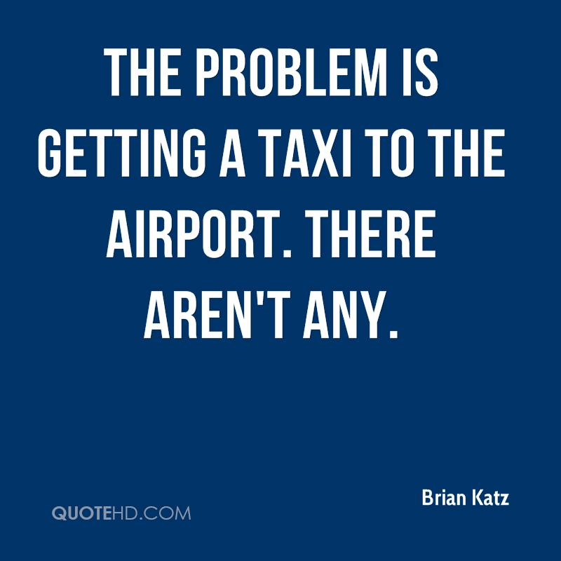 The problem is getting a taxi to the airport. There aren't any.
