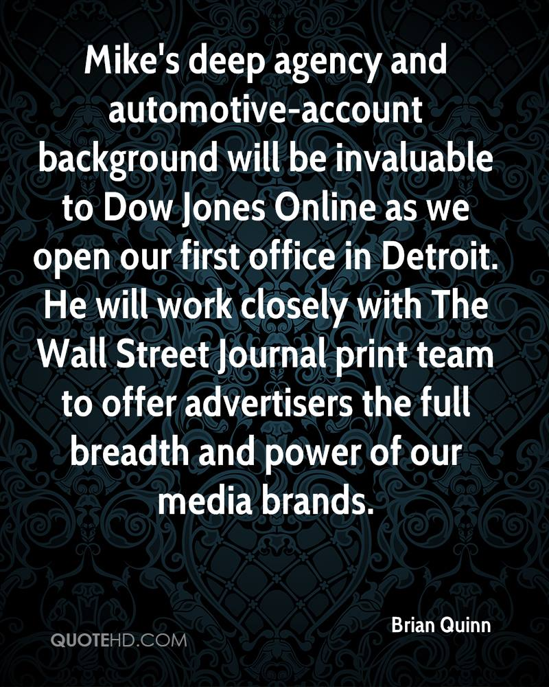 Mike's deep agency and automotive-account background will be invaluable to Dow Jones Online as we open our first office in Detroit. He will work closely with The Wall Street Journal print team to offer advertisers the full breadth and power of our media brands.