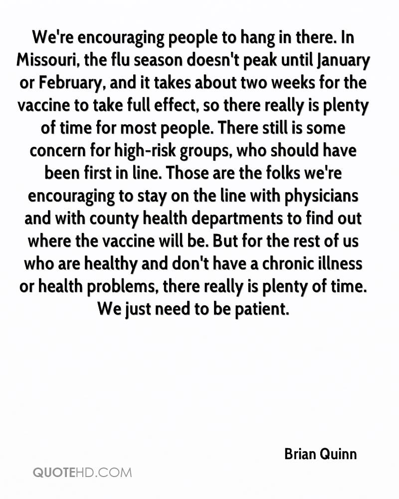 We're encouraging people to hang in there. In Missouri, the flu season doesn't peak until January or February, and it takes about two weeks for the vaccine to take full effect, so there really is plenty of time for most people. There still is some concern for high-risk groups, who should have been first in line. Those are the folks we're encouraging to stay on the line with physicians and with county health departments to find out where the vaccine will be. But for the rest of us who are healthy and don't have a chronic illness or health problems, there really is plenty of time. We just need to be patient.