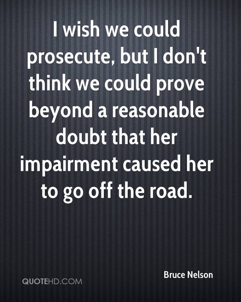 I wish we could prosecute, but I don't think we could prove beyond a reasonable doubt that her impairment caused her to go off the road.