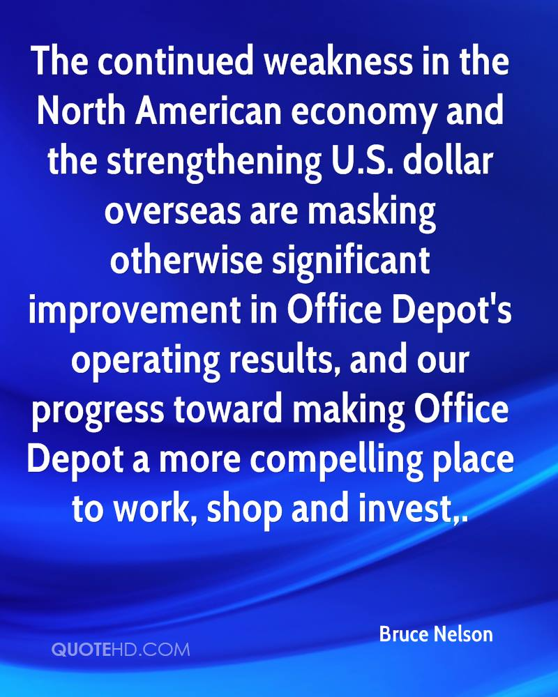 The continued weakness in the North American economy and the strengthening U.S. dollar overseas are masking otherwise significant improvement in Office Depot's operating results, and our progress toward making Office Depot a more compelling place to work, shop and invest.