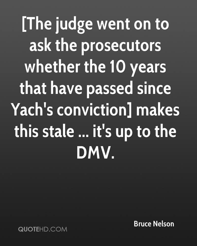 [The judge went on to ask the prosecutors whether the 10 years that have passed since Yach's conviction] makes this stale ... it's up to the DMV.