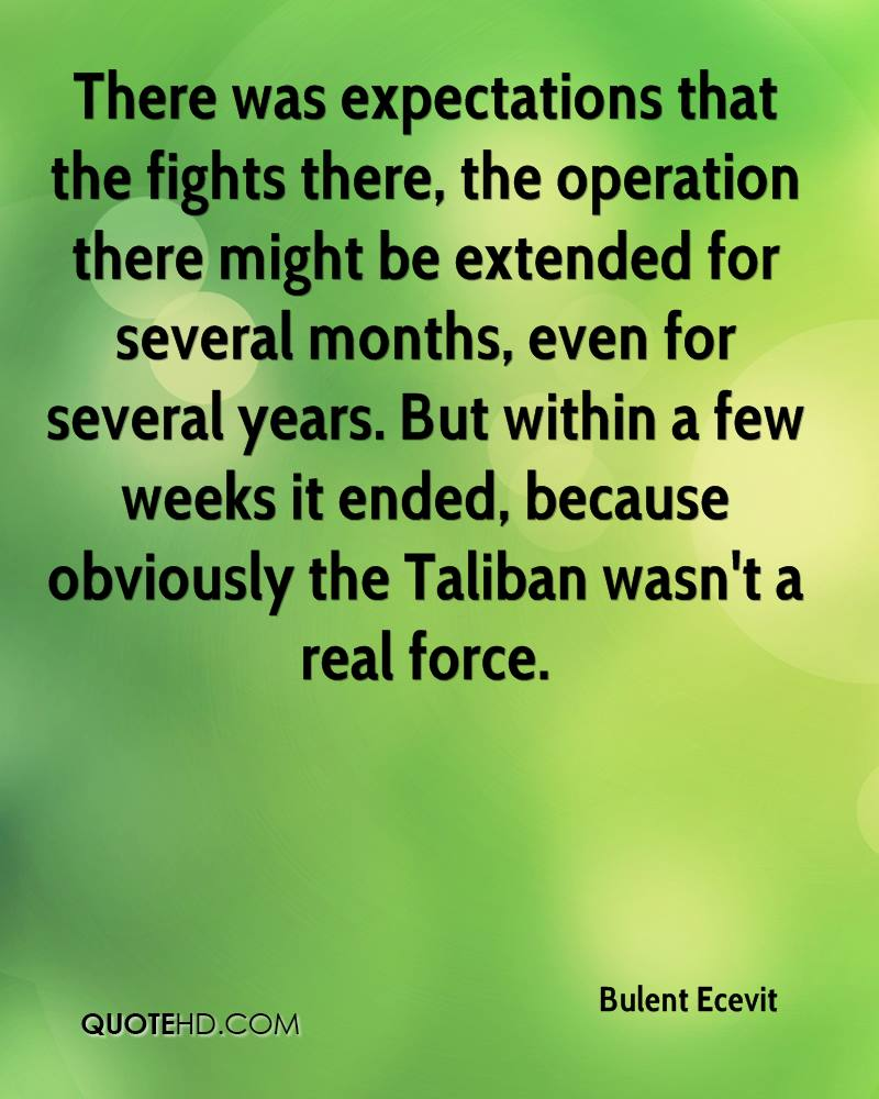 There was expectations that the fights there, the operation there might be extended for several months, even for several years. But within a few weeks it ended, because obviously the Taliban wasn't a real force.