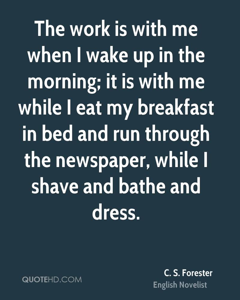 The work is with me when I wake up in the morning; it is with me while I eat my breakfast in bed and run through the newspaper, while I shave and bathe and dress.