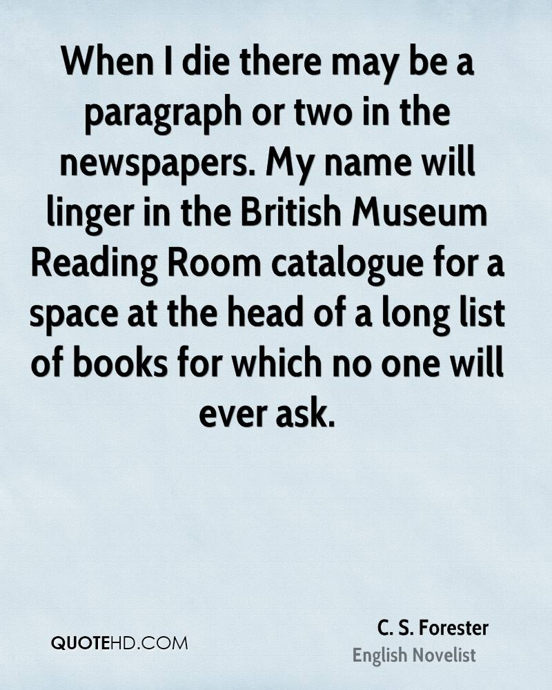 When I die there may be a paragraph or two in the newspapers. My name will linger in the British Museum Reading Room catalogue for a space at the head of a long list of books for which no one will ever ask.