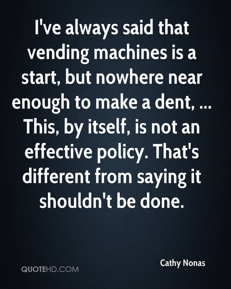 I've always said that vending machines is a start, but nowhere near enough to make a dent, ... This, by itself, is not an effective policy. That's different from saying it shouldn't be done.