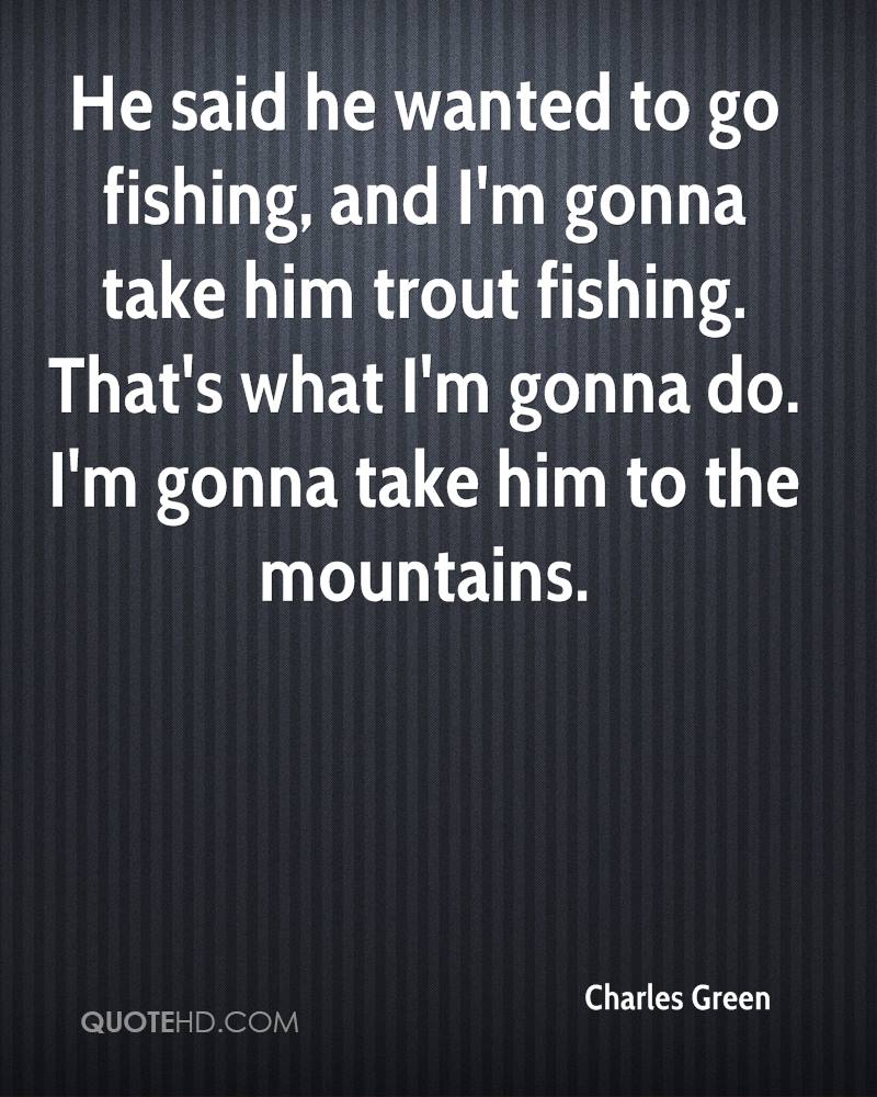 He said he wanted to go fishing, and I'm gonna take him trout fishing. That's what I'm gonna do. I'm gonna take him to the mountains.