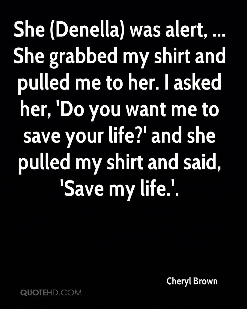 She (Denella) was alert, ... She grabbed my shirt and pulled me to her. I asked her, 'Do you want me to save your life?' and she pulled my shirt and said, 'Save my life.'.