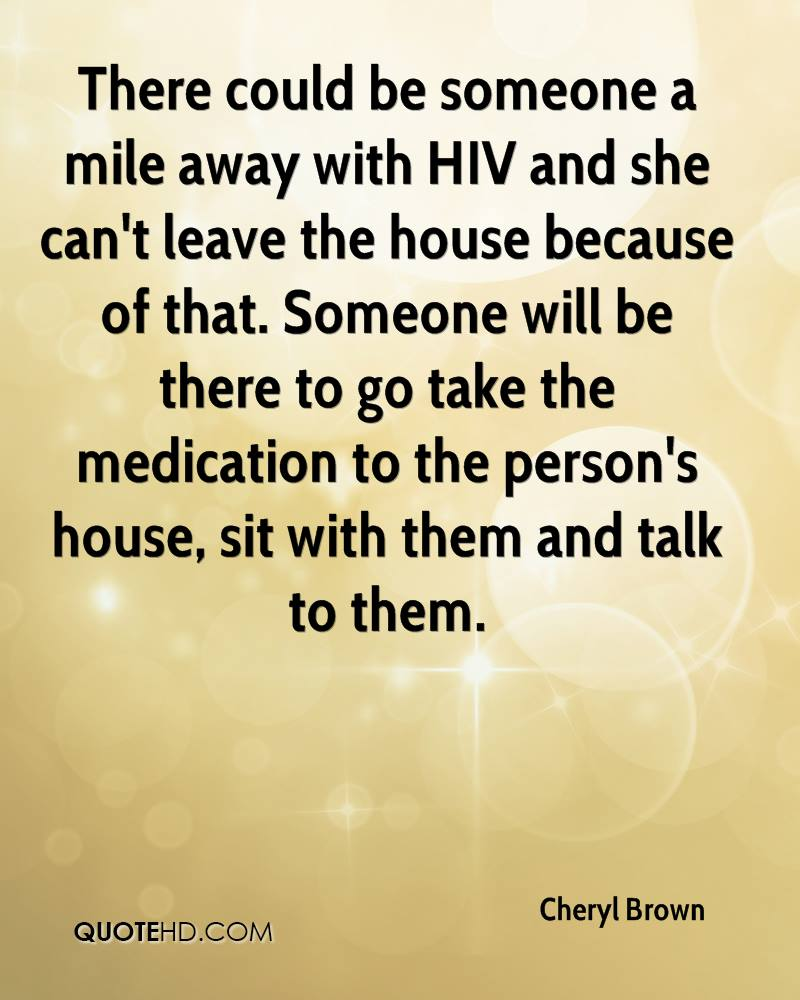 There could be someone a mile away with HIV and she can't leave the house because of that. Someone will be there to go take the medication to the person's house, sit with them and talk to them.