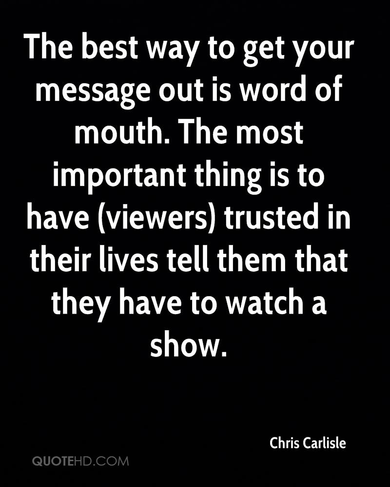 The best way to get your message out is word of mouth. The most important thing is to have (viewers) trusted in their lives tell them that they have to watch a show.