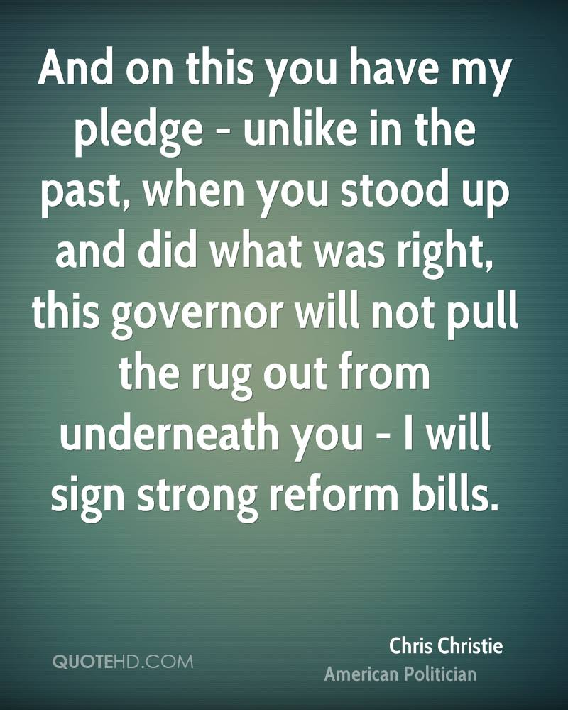 And on this you have my pledge - unlike in the past, when you stood up and did what was right, this governor will not pull the rug out from underneath you - I will sign strong reform bills.