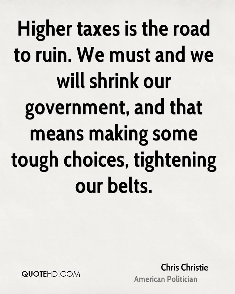 Higher taxes is the road to ruin. We must and we will shrink our government, and that means making some tough choices, tightening our belts.