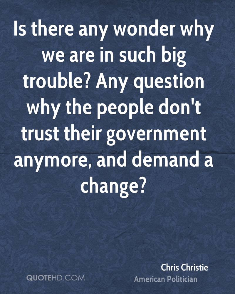 Is there any wonder why we are in such big trouble? Any question why the people don't trust their government anymore, and demand a change?