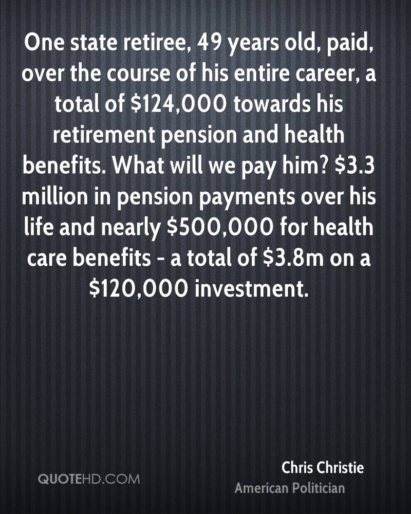 One state retiree, 49 years old, paid, over the course of his entire career, a total of $124,000 towards his retirement pension and health benefits. What will we pay him? $3.3 million in pension payments over his life and nearly $500,000 for health care benefits - a total of $3.8m on a $120,000 investment.