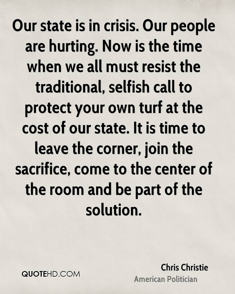 Our state is in crisis. Our people are hurting. Now is the time when we all must resist the traditional, selfish call to protect your own turf at the cost of our state. It is time to leave the corner, join the sacrifice, come to the center of the room and be part of the solution.