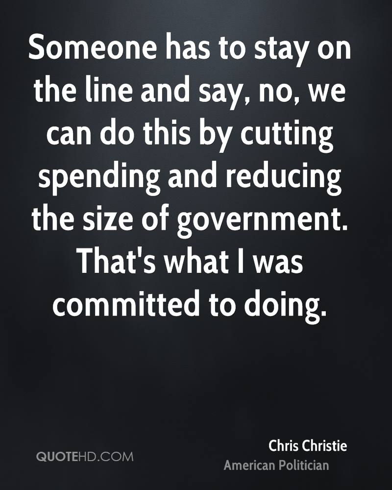 Someone has to stay on the line and say, no, we can do this by cutting spending and reducing the size of government. That's what I was committed to doing.