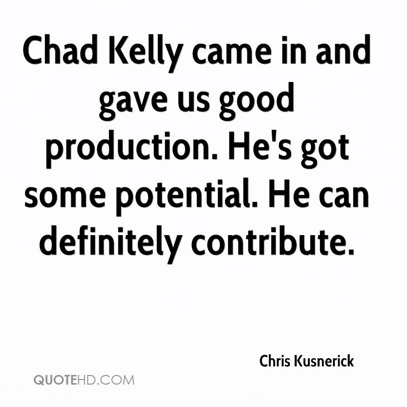Chad Kelly came in and gave us good production. He's got some potential. He can definitely contribute.