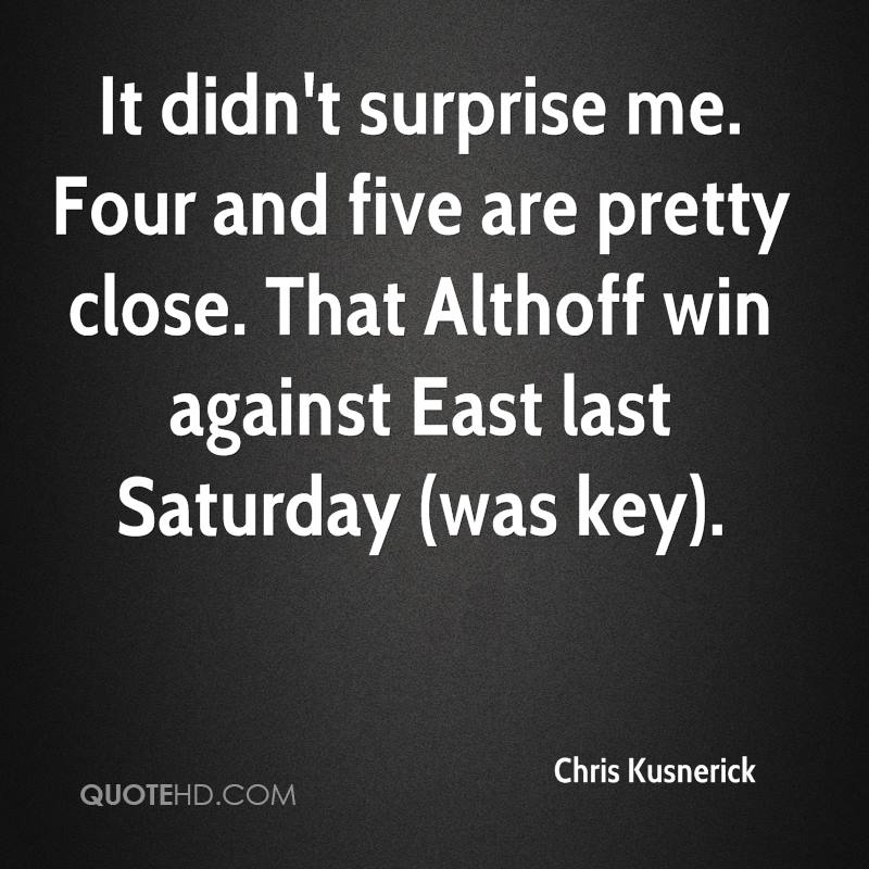 It didn't surprise me. Four and five are pretty close. That Althoff win against East last Saturday (was key).