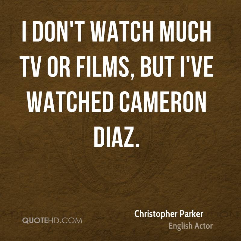 I don't watch much TV or films, but I've watched Cameron Diaz.