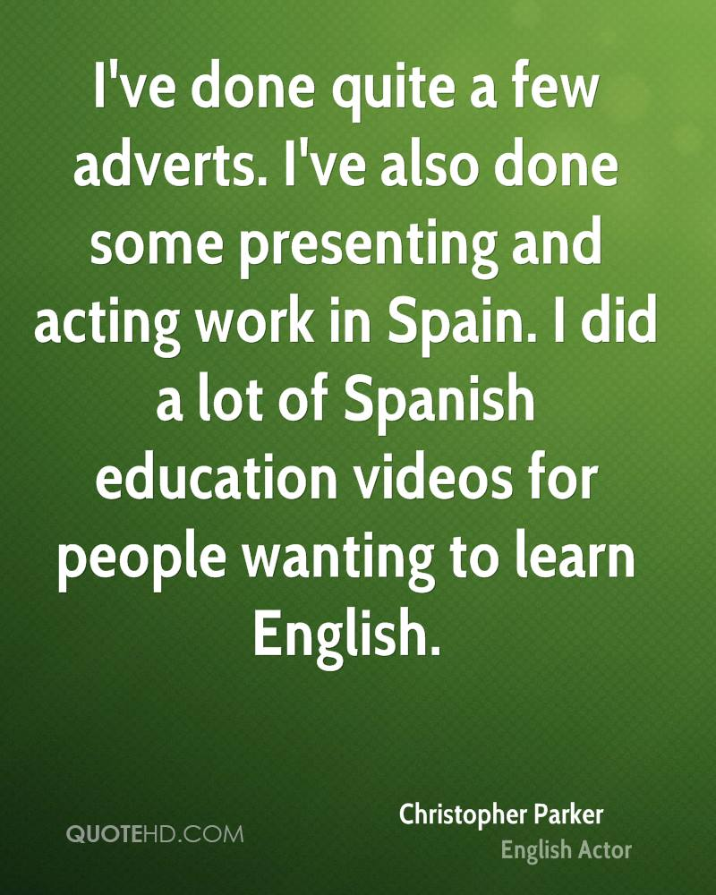 I've done quite a few adverts. I've also done some presenting and acting work in Spain. I did a lot of Spanish education videos for people wanting to learn English.