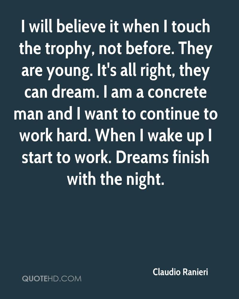 I will believe it when I touch the trophy, not before. They are young. It's all right, they can dream. I am a concrete man and I want to continue to work hard. When I wake up I start to work. Dreams finish with the night.