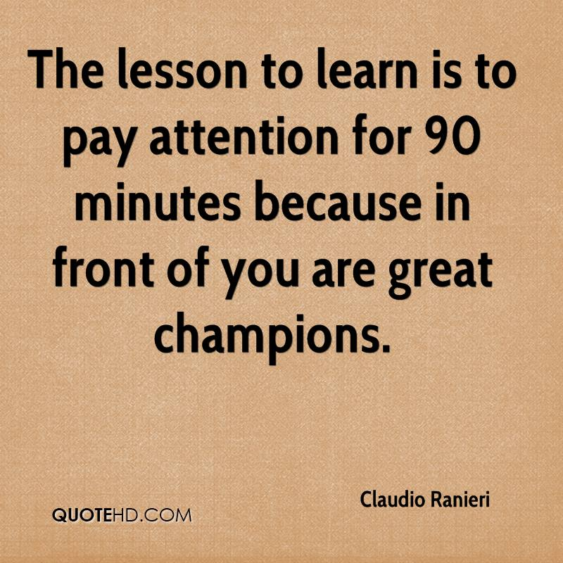 The lesson to learn is to pay attention for 90 minutes because in front of you are great champions.