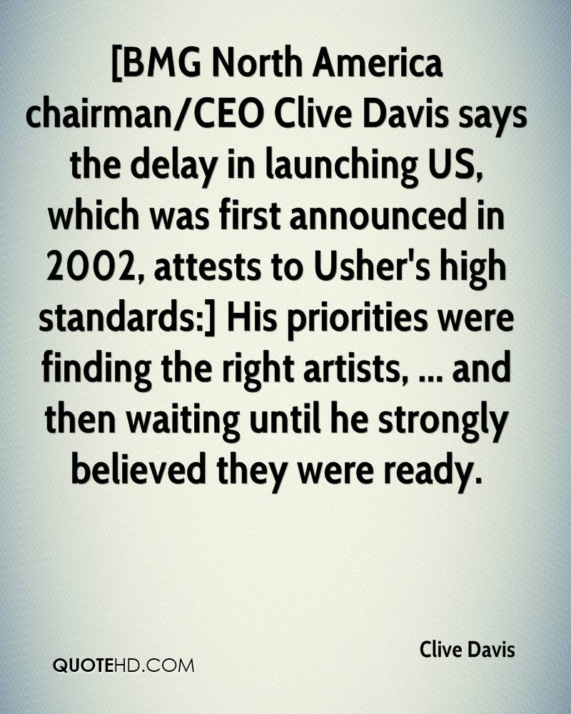 [BMG North America chairman/CEO Clive Davis says the delay in launching US, which was first announced in 2002, attests to Usher's high standards:] His priorities were finding the right artists, ... and then waiting until he strongly believed they were ready.