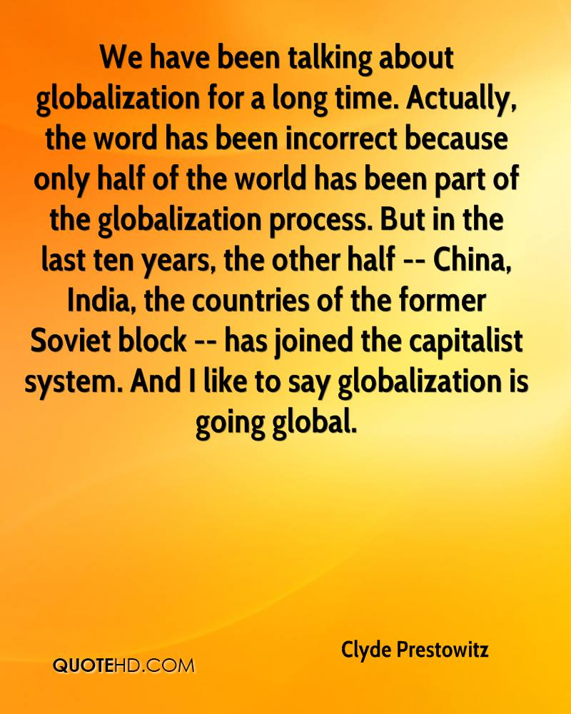 We have been talking about globalization for a long time. Actually, the word has been incorrect because only half of the world has been part of the globalization process. But in the last ten years, the other half -- China, India, the countries of the former Soviet block -- has joined the capitalist system. And I like to say globalization is going global.
