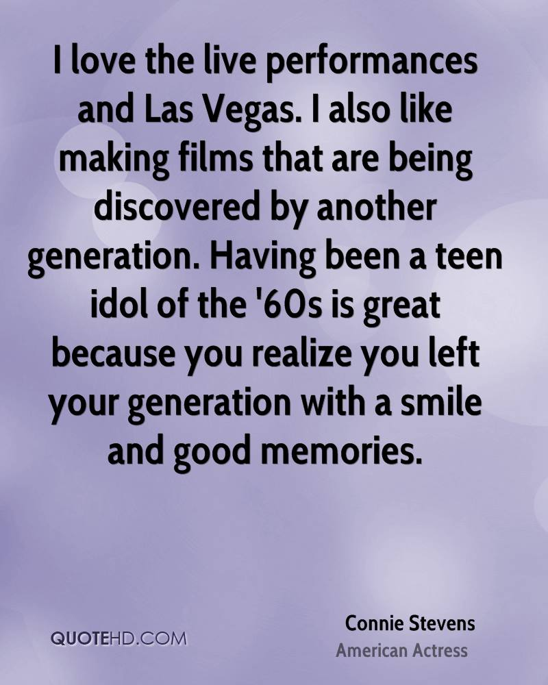 I love the live performances and Las Vegas. I also like making films that are being discovered by another generation. Having been a teen idol of the '60s is great because you realize you left your generation with a smile and good memories.