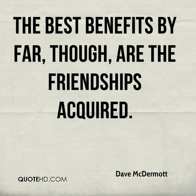 The best benefits by far, though, are the friendships acquired.