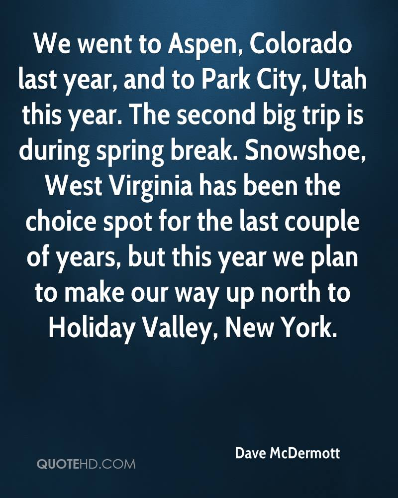 We went to Aspen, Colorado last year, and to Park City, Utah this year. The second big trip is during spring break. Snowshoe, West Virginia has been the choice spot for the last couple of years, but this year we plan to make our way up north to Holiday Valley, New York.