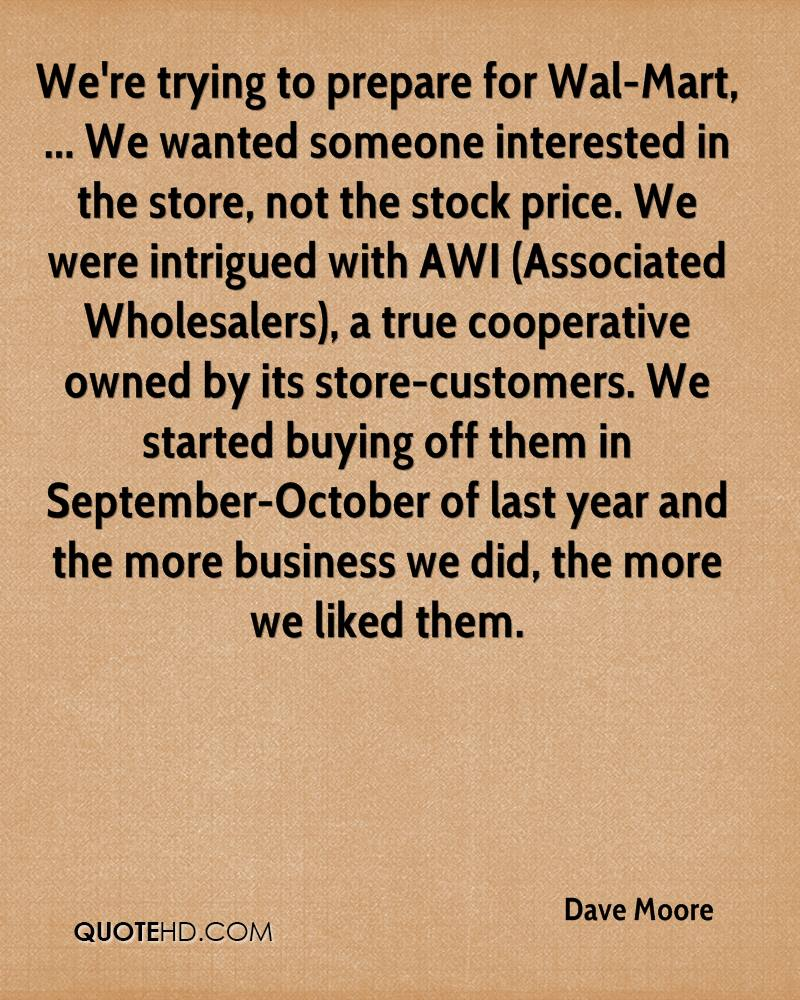 We're trying to prepare for Wal-Mart, ... We wanted someone interested in the store, not the stock price. We were intrigued with AWI (Associated Wholesalers), a true cooperative owned by its store-customers. We started buying off them in September-October of last year and the more business we did, the more we liked them.