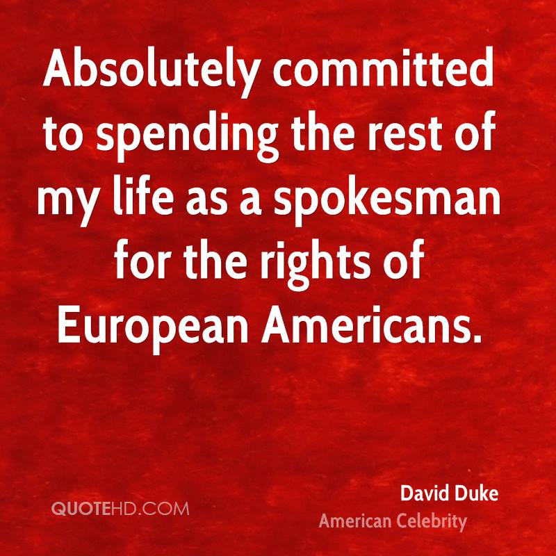 Absolutely committed to spending the rest of my life as a spokesman for the rights of European Americans.