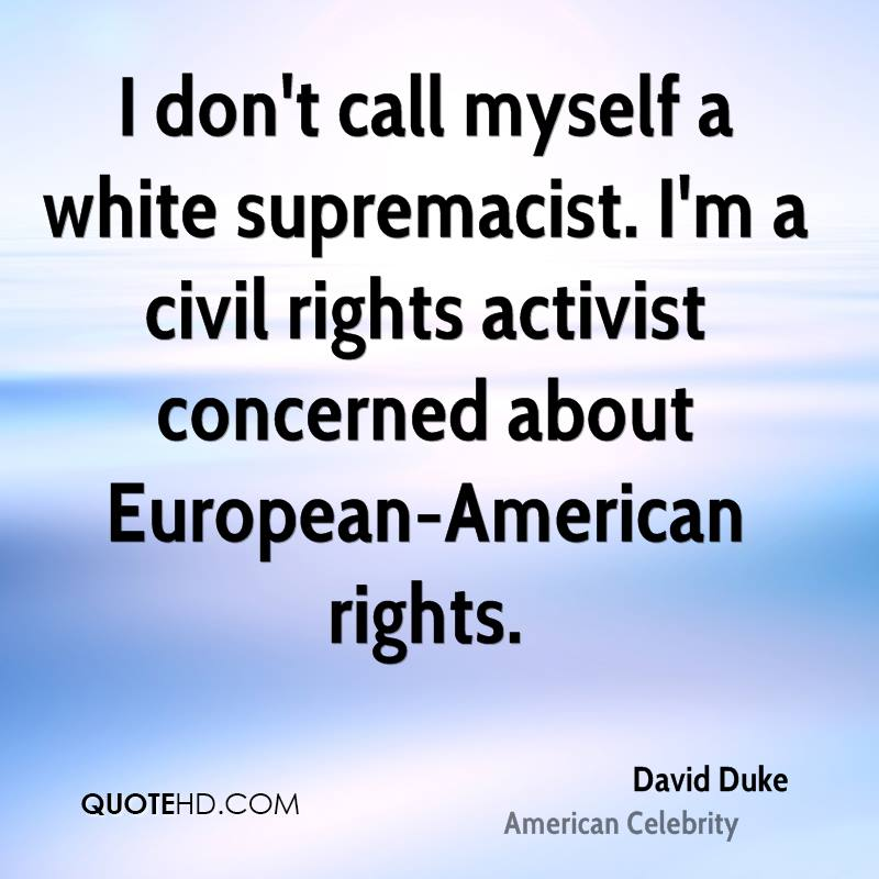 I don't call myself a white supremacist. I'm a civil rights activist concerned about European-American rights.
