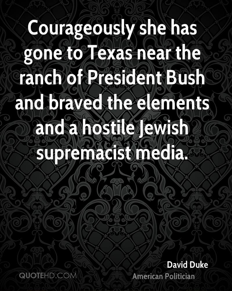 Courageously she has gone to Texas near the ranch of President Bush and braved the elements and a hostile Jewish supremacist media.