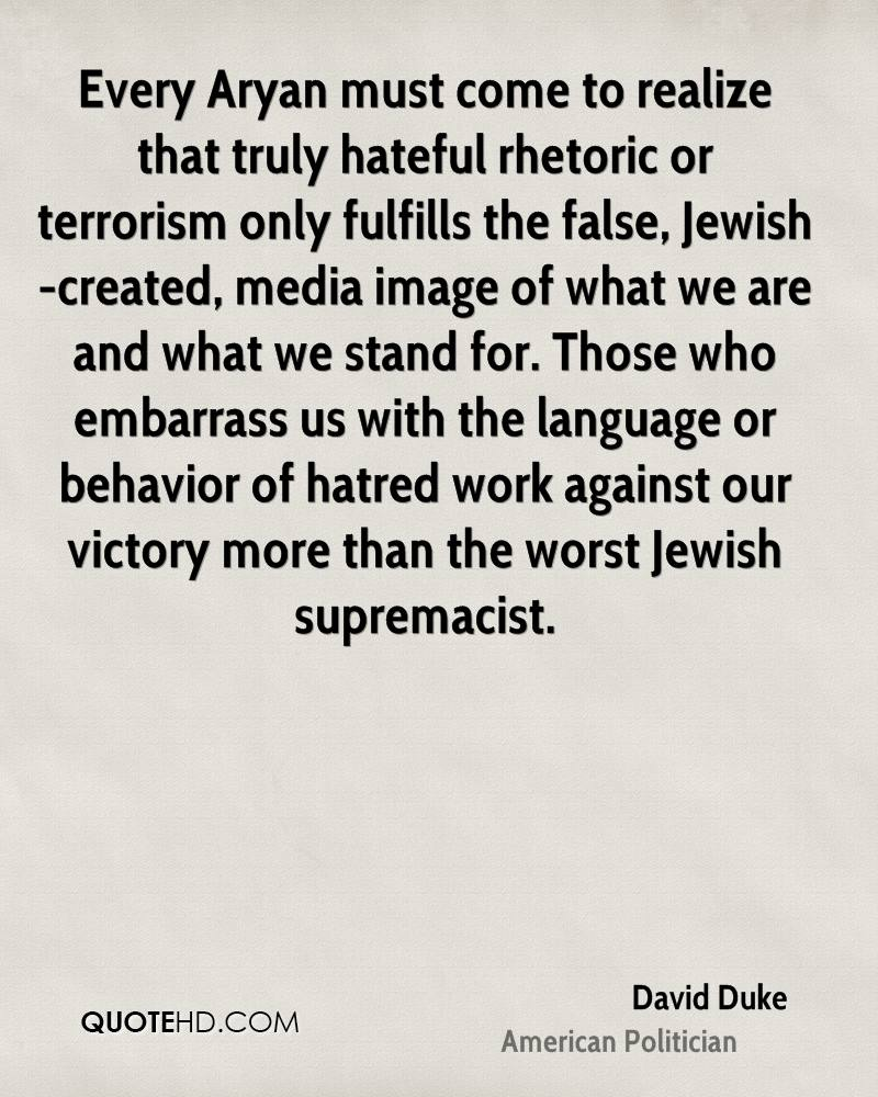 Every Aryan must come to realize that truly hateful rhetoric or terrorism only fulfills the false, Jewish-created, media image of what we are and what we stand for. Those who embarrass us with the language or behavior of hatred work against our victory more than the worst Jewish supremacist.