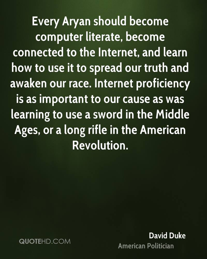 Every Aryan should become computer literate, become connected to the Internet, and learn how to use it to spread our truth and awaken our race. Internet proficiency is as important to our cause as was learning to use a sword in the Middle Ages, or a long rifle in the American Revolution.