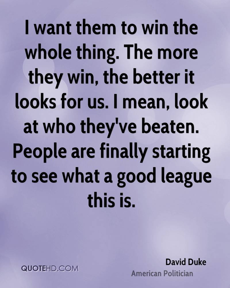 I want them to win the whole thing. The more they win, the better it looks for us. I mean, look at who they've beaten. People are finally starting to see what a good league this is.