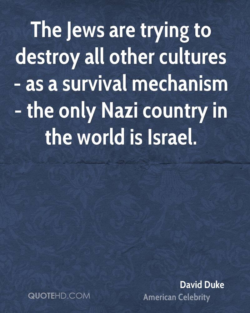 The Jews are trying to destroy all other cultures - as a survival mechanism - the only Nazi country in the world is Israel.